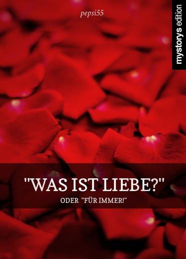 Gedichte: Was ist Liebe? - oder Für immer! von pepsi55